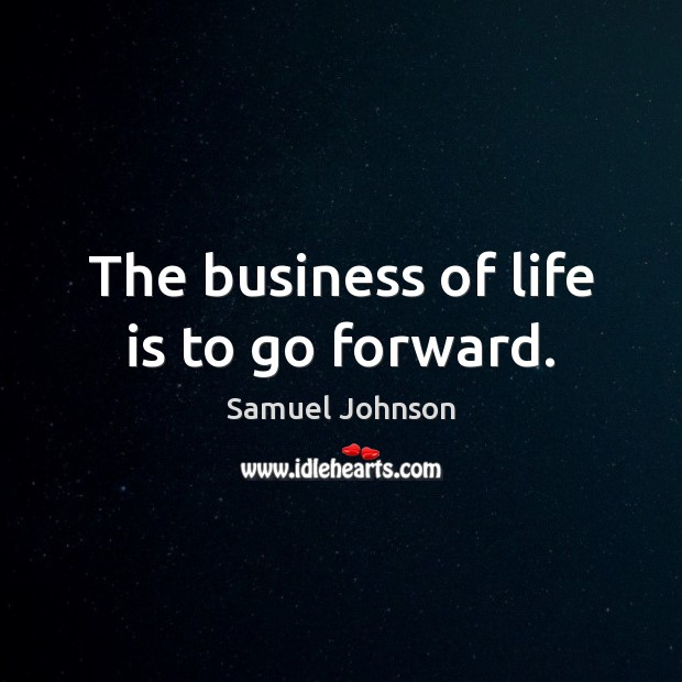 The business of life is to go forward. Image