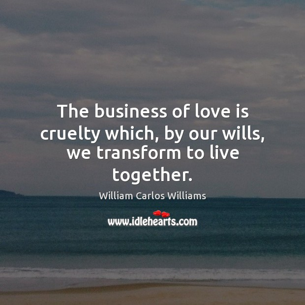 The business of love is cruelty which, by our wills, we transform to live together. William Carlos Williams Picture Quote