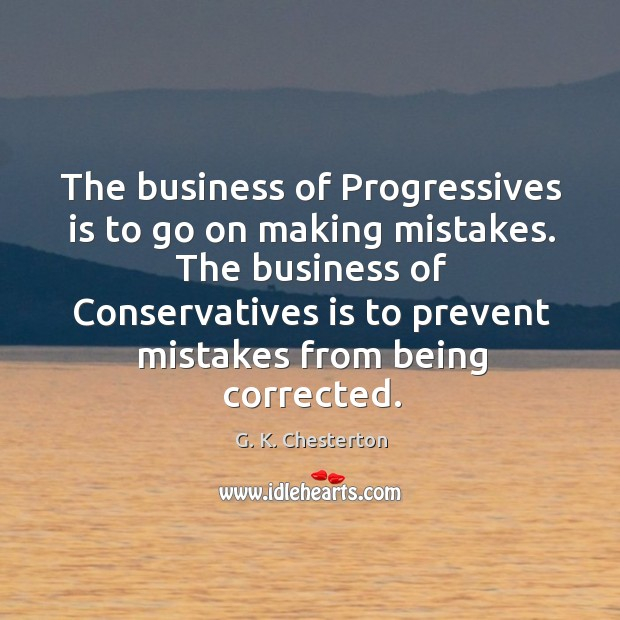 The business of progressives is to go on making mistakes. The business of conservatives is G. K. Chesterton Picture Quote