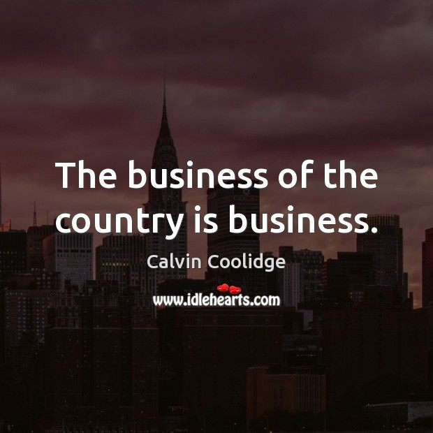 The business of the country is business. Calvin Coolidge Picture Quote