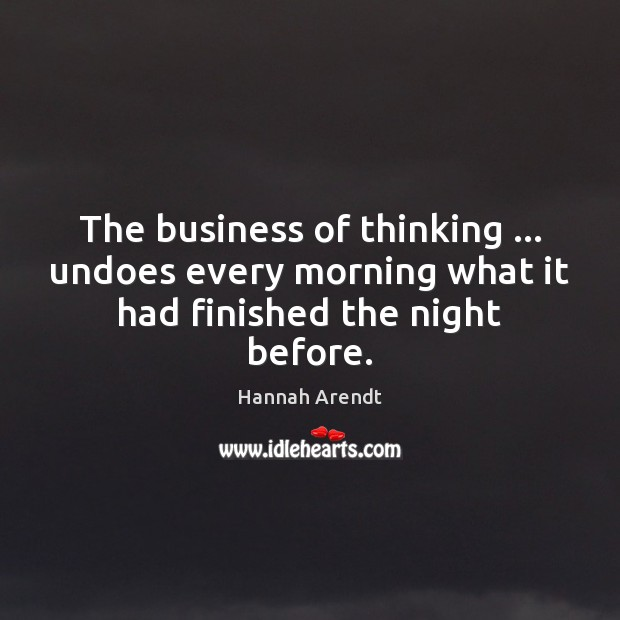The business of thinking … undoes every morning what it had finished the night before. Hannah Arendt Picture Quote