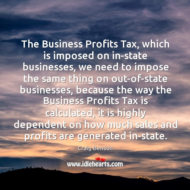 The business profits tax, which is imposed on in-state businesses, we need to impose Craig Benson Picture Quote