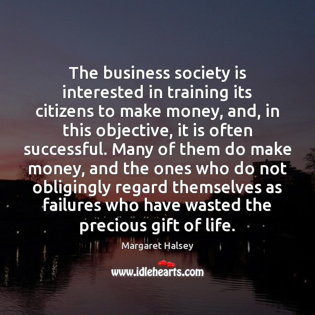 The business society is interested in training its citizens to make money, Margaret Halsey Picture Quote