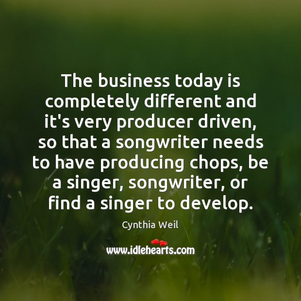 The business today is completely different and it's very producer driven, so Cynthia Weil Picture Quote