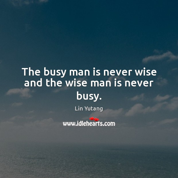 Image, The busy man is never wise and the wise man is never busy.