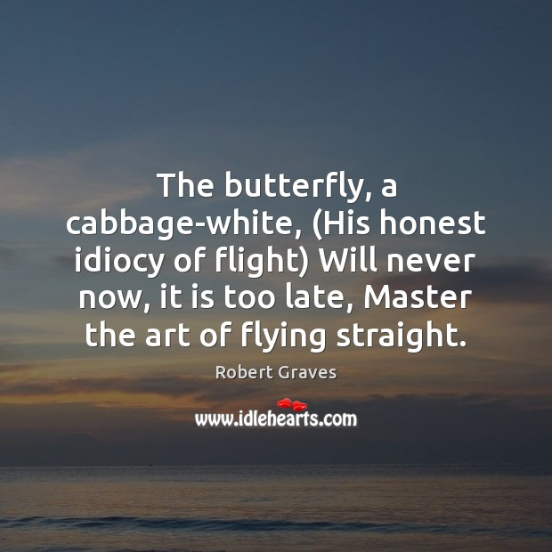 The butterfly, a cabbage-white, (His honest idiocy of flight) Will never now, Robert Graves Picture Quote
