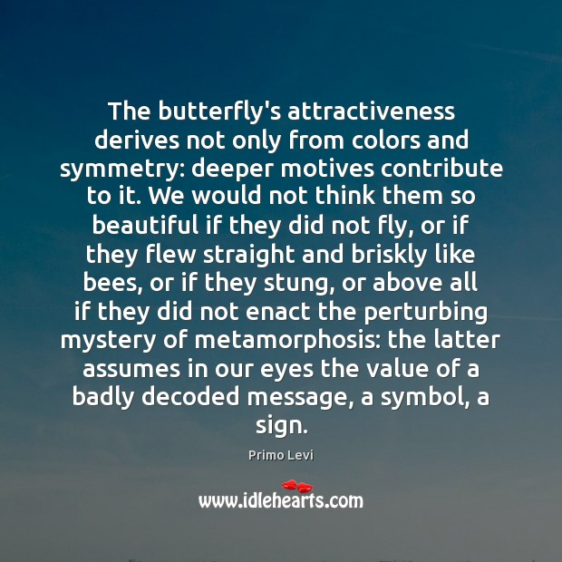 The butterfly's attractiveness derives not only from colors and symmetry: deeper motives Primo Levi Picture Quote