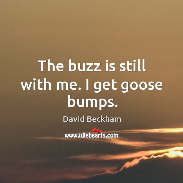 The buzz is still with me. I get goose bumps. Image