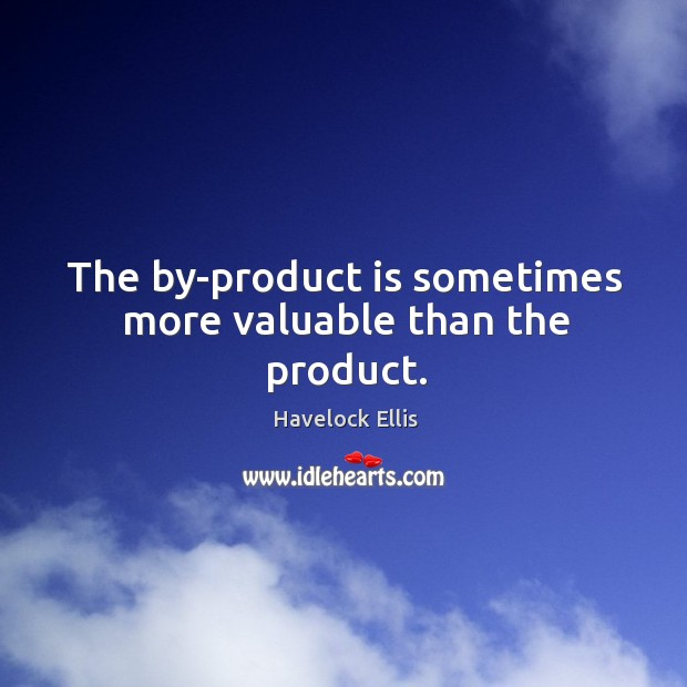 Image, The by-product is sometimes more valuable than the product.