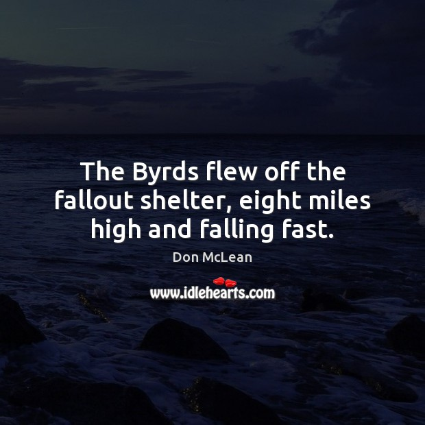 The Byrds flew off the fallout shelter, eight miles high and falling fast. Don McLean Picture Quote