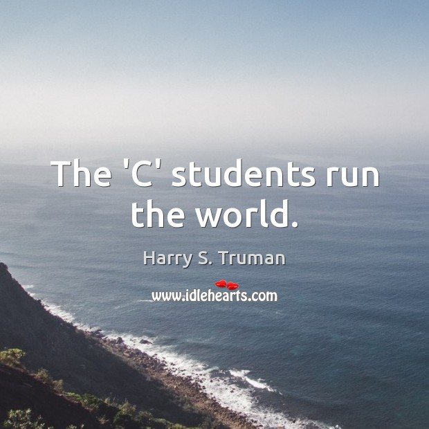 The 'C' students run the world. Student Quotes Image