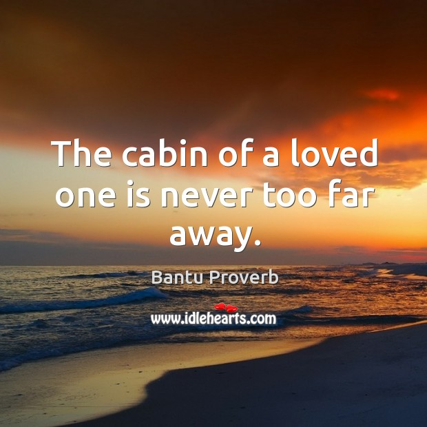The cabin of a loved one is never too far away. Bantu Proverbs Image