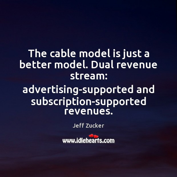 The cable model is just a better model. Dual revenue stream: advertising-supported Image