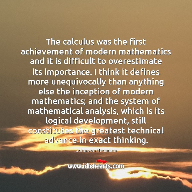 The calculus was the first achievement of modern mathematics and it is John von Neumann Picture Quote