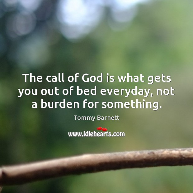 The call of God is what gets you out of bed everyday, not a burden for something. Tommy Barnett Picture Quote