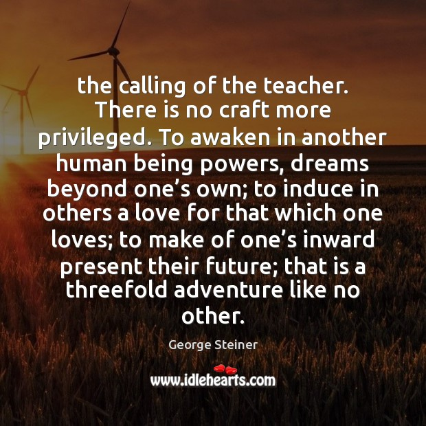 The calling of the teacher. There is no craft more privileged. To Image