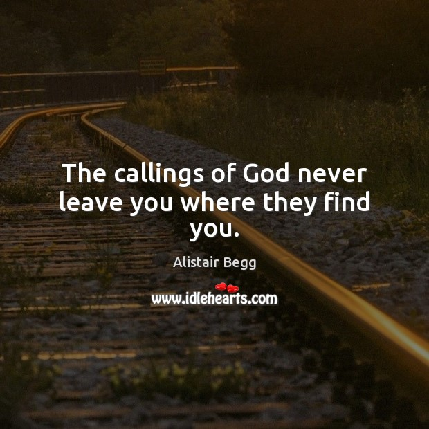 The callings of God never leave you where they find you. Image