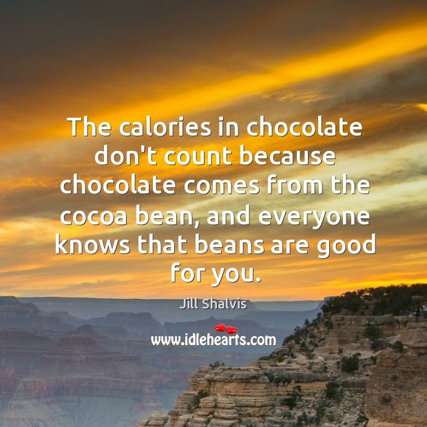 Image, The calories in chocolate don't count because chocolate comes from the cocoa