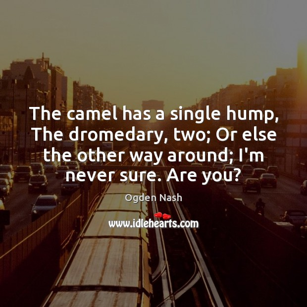 The camel has a single hump, The dromedary, two; Or else the Ogden Nash Picture Quote