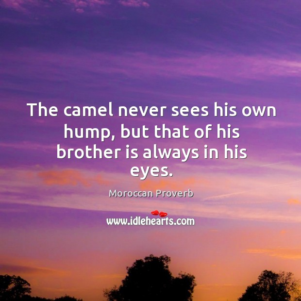 The camel never sees his own hump, but that of his brother is always in his eyes. Moroccan Proverbs Image