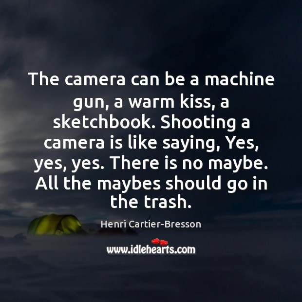 The camera can be a machine gun, a warm kiss, a sketchbook. Henri Cartier-Bresson Picture Quote