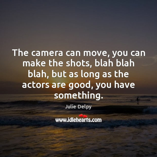 The camera can move, you can make the shots, blah blah blah, Julie Delpy Picture Quote