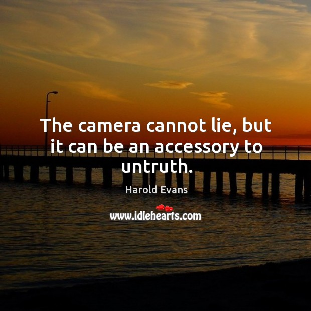 The camera cannot lie, but it can be an accessory to untruth. Image