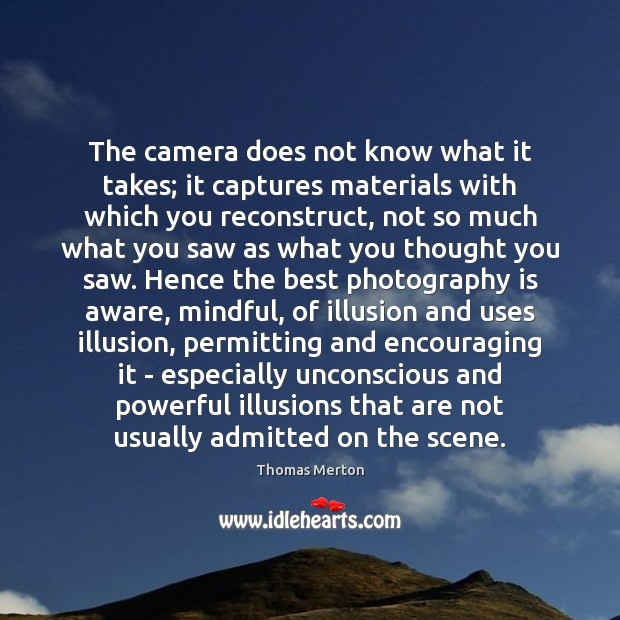 The camera does not know what it takes; it captures materials with Thomas Merton Picture Quote