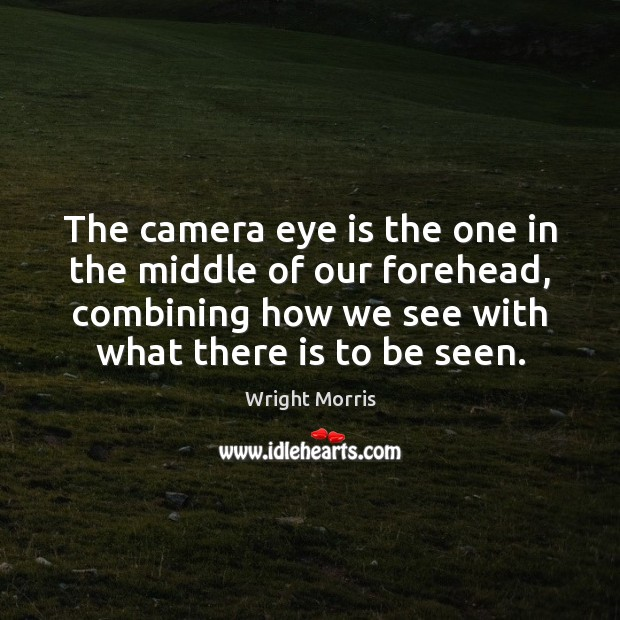 Wright Morris Picture Quote image saying: The camera eye is the one in the middle of our forehead,