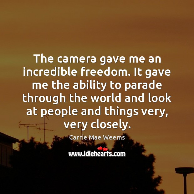 The camera gave me an incredible freedom. It gave me the ability Image