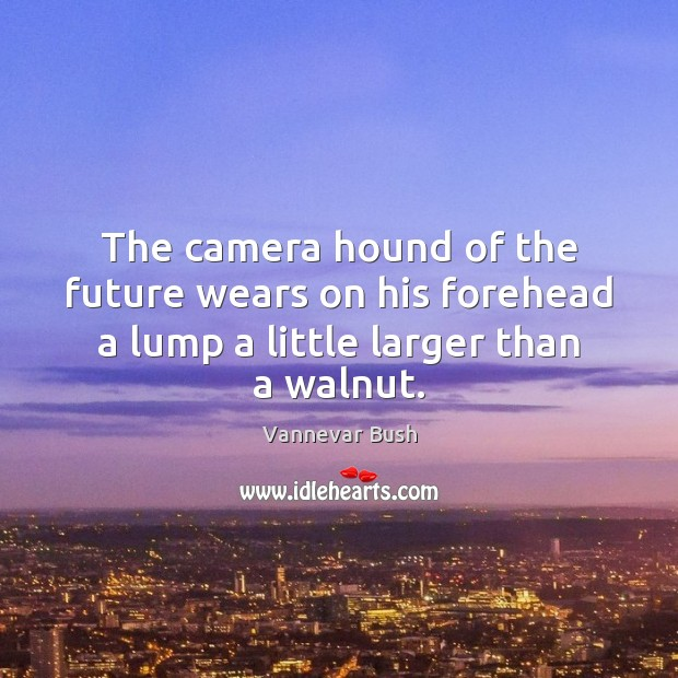 The camera hound of the future wears on his forehead a lump a little larger than a walnut. Vannevar Bush Picture Quote