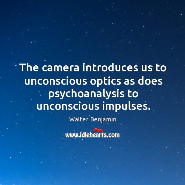 The camera introduces us to unconscious optics as does psychoanalysis to unconscious impulses. Image