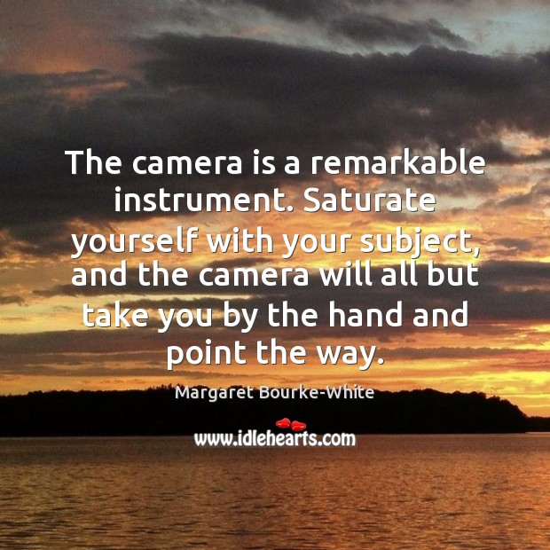 The camera is a remarkable instrument. Saturate yourself with your subject, and Margaret Bourke-White Picture Quote
