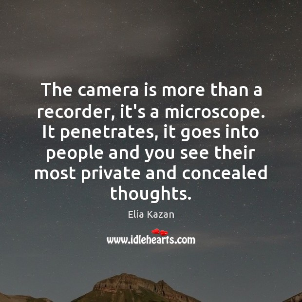The camera is more than a recorder, it's a microscope. It penetrates, Elia Kazan Picture Quote