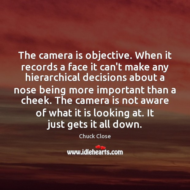 The camera is objective. When it records a face it can't make Chuck Close Picture Quote