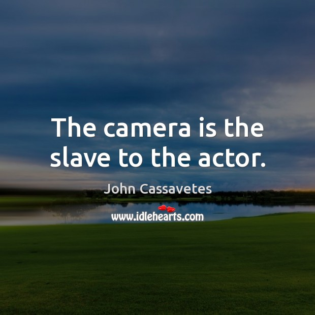 The camera is the slave to the actor. Image