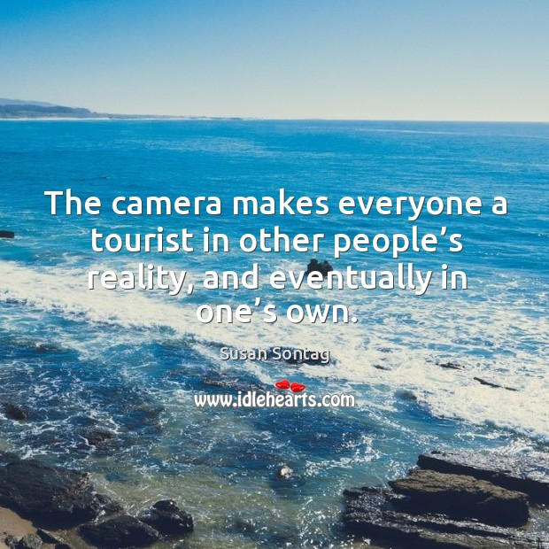 The camera makes everyone a tourist in other people's reality, and eventually in one's own. Image