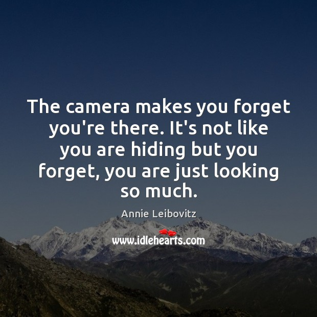 Image, The camera makes you forget you're there. It's not like you are