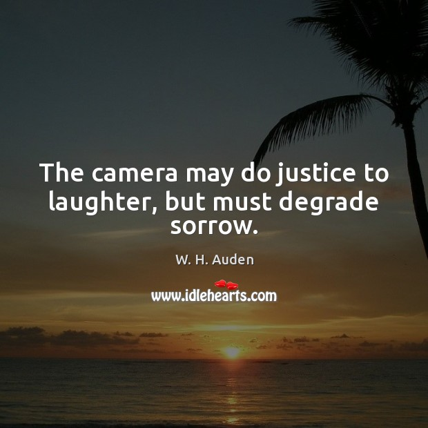 The camera may do justice to laughter, but must degrade sorrow. Image