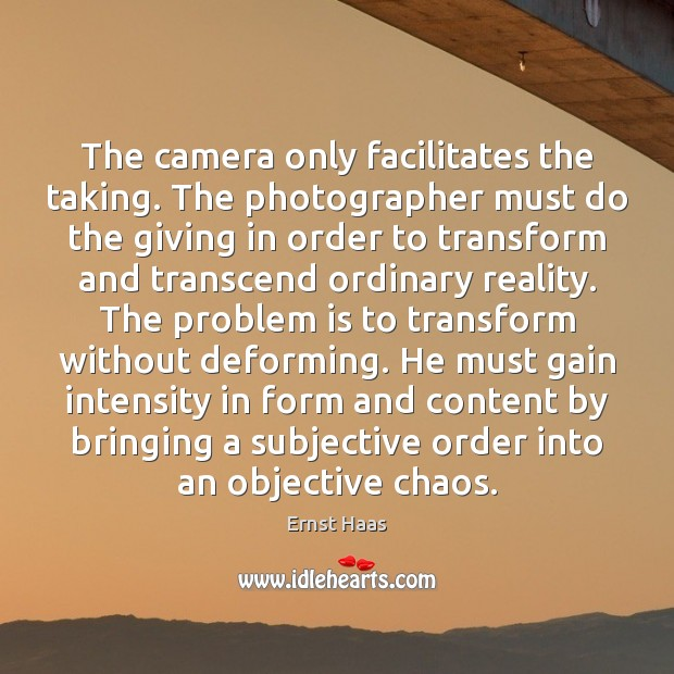 The camera only facilitates the taking. The photographer must do the giving Image