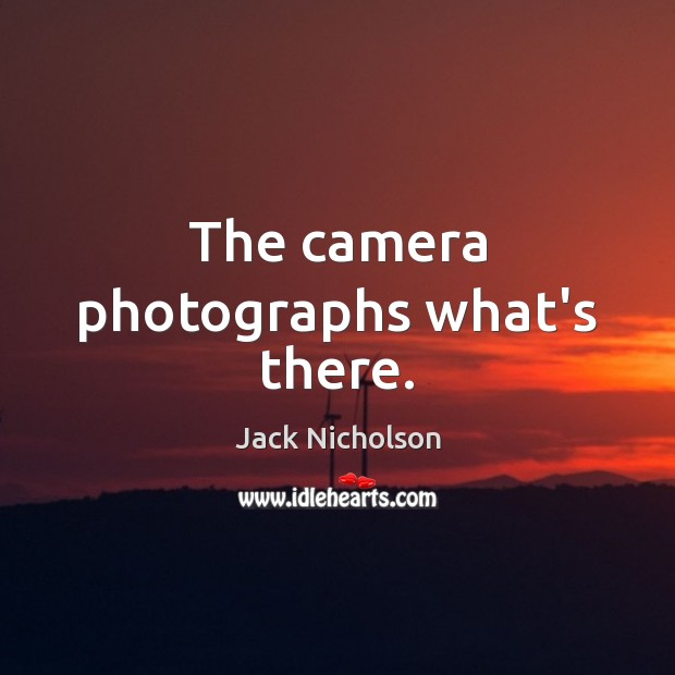 The camera photographs what's there. Jack Nicholson Picture Quote
