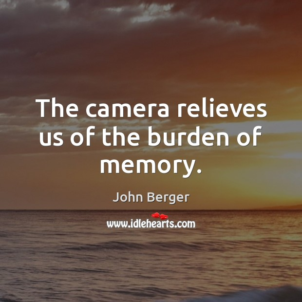Image, The camera relieves us of the burden of memory.