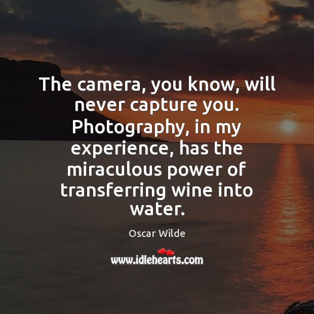 Image, The camera, you know, will never capture you. Photography, in my experience,