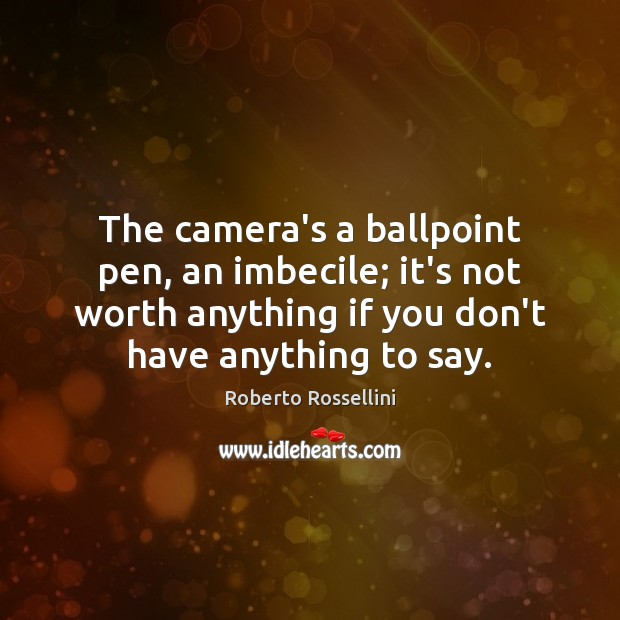 Image, The camera's a ballpoint pen, an imbecile; it's not worth anything if