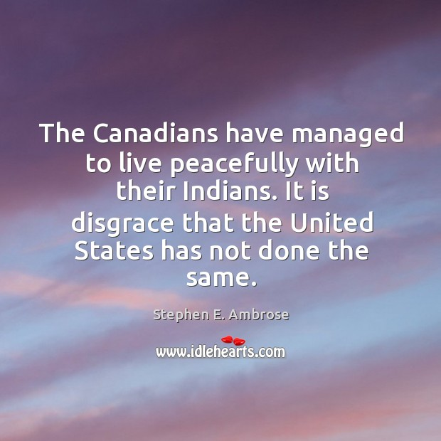 The canadians have managed to live peacefully with their indians. Stephen E. Ambrose Picture Quote