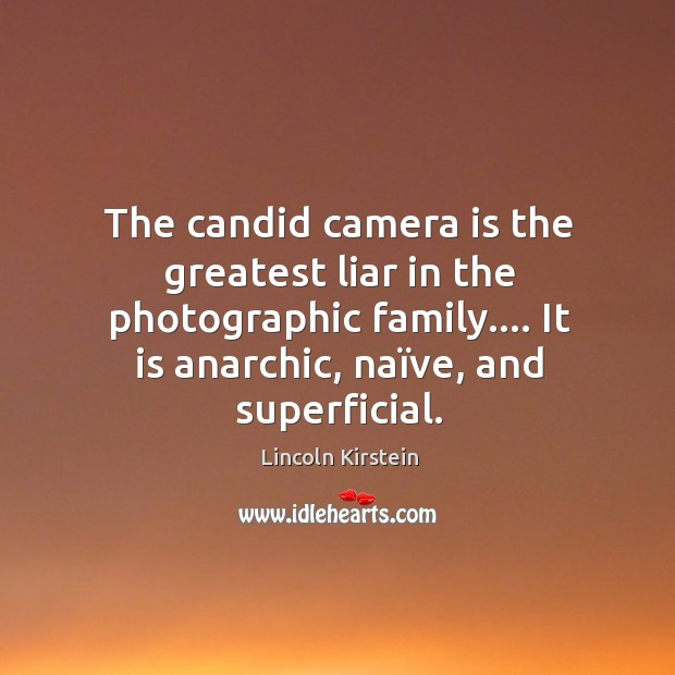 The candid camera is the greatest liar in the photographic family…. It Image