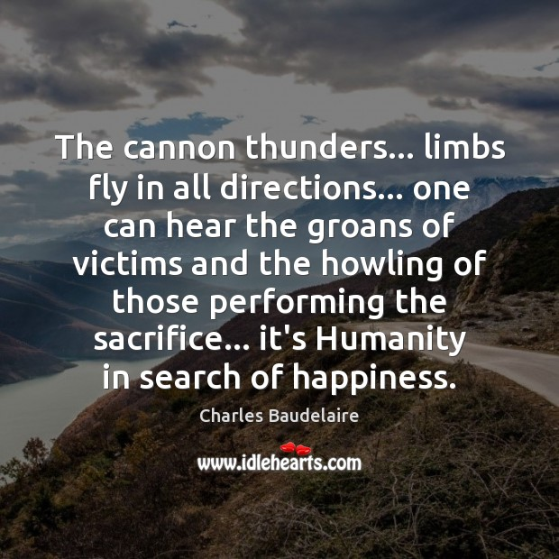 The cannon thunders… limbs fly in all directions… one can hear the Charles Baudelaire Picture Quote