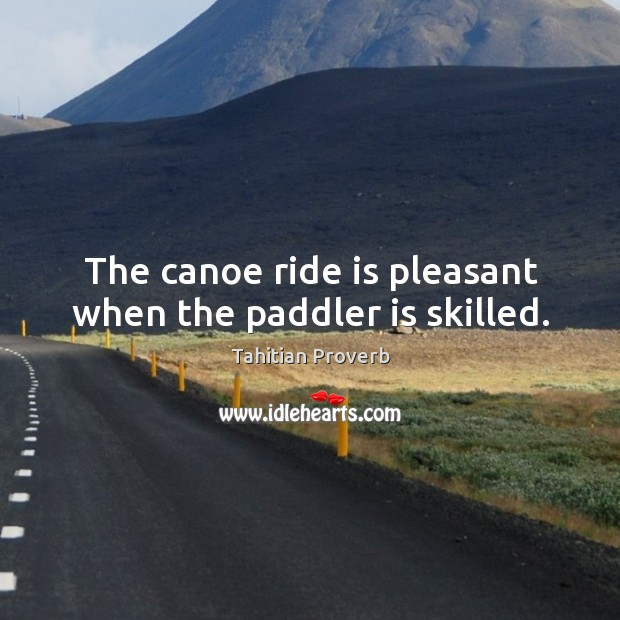 The canoe ride is pleasant when the paddler is skilled. Tahitian Proverbs Image