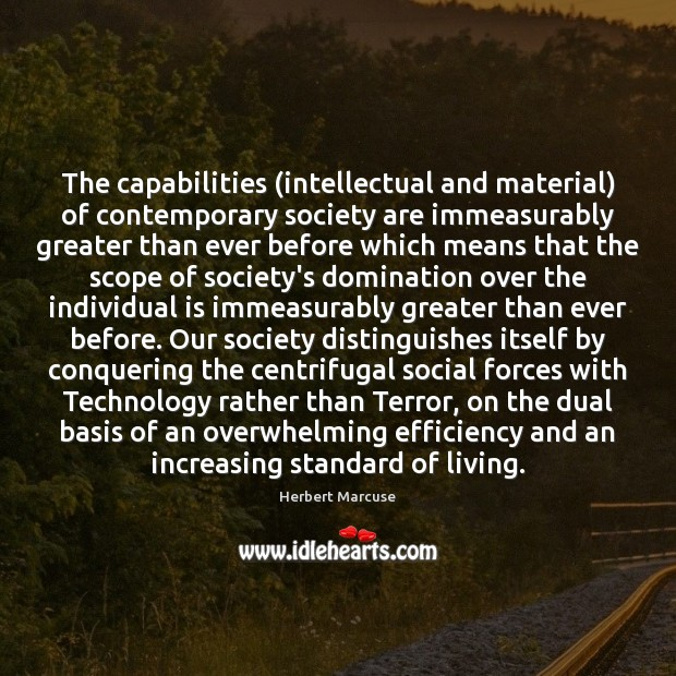 The capabilities (intellectual and material) of contemporary society are immeasurably greater than Herbert Marcuse Picture Quote