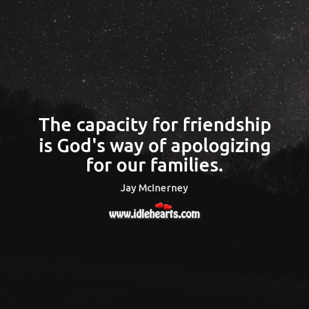 The capacity for friendship is God's way of apologizing for our families. Jay McInerney Picture Quote